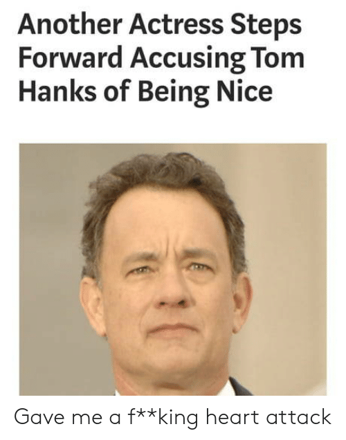 Tom Hanks, Heart, and Nice: Another Actress Steps  Forward Accusing Tom  Hanks of Being Nice Gave me a f**king heart attack