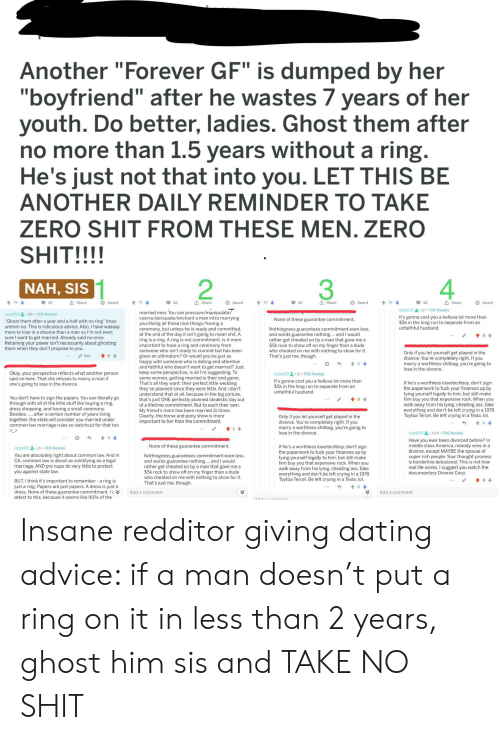 """attentive: Another """"Forever GF"""" is dumped by her  """"boyfriend"""" after he wastes 7 years of her  youth. Do better, ladies. Ghost them after  no more than 1.5 years without a ring.  He's just not that into you. LET THIS BE  ANOTHER DAILY REMINDER TO TAKE  ZERO SHIT FROM THESE MEN. ZERO  SHIT!!!!  2  NAH, SIS  t Share  t Share  t Share  t Share  77  52  477  52  t77  52  77  52  Award  Award  Award  Award  rizzo1/171h FDS Newbie  married men. You can pressure/manipulate/  coerce/persuade/enchant a man intro marrying  you/doing all these nice things/having a  ceremony, but unless he is ready and committed  at the end of the day it isn't going to mean shit. A  ring is a ring. A ring is not commitment. Is it more  important to have a ring and ceremony from  someone who isn't ready to commit but has been  given an ultimatum? Or would you be just as  happy with someone who is doting and attentive  and faithful who doesn't want to get married? Just  keep some perspective, is all I'm suggesting. To  some women, getting married is their end game.  That's all they want: their perfect little wedding  they've planned since they were little. And i don't  understand that at all, because in the big picture  that's just ONE perfectly planned idealistic day out  of a lifetime commitment. But to each their own.  My friend's mom has been married 11 times.  Clearly, the horse and pony show is more  important to her than the commitment  rizzo1717  18h FDS Newbie  It's gonna cost you a helluva lot more than  $5k in the long run to separate from an  unfaithful husband  None of these guarantee commitment.  """"Ghost them after a year and a half with no ring"""" Imao  ummm no. This is ridiculous advice. Also, I have waaaay  more to lose in a divorce than a man so l'm not even  Nothingness guarantees commitment even less  and words guarantee nothing.... and I would  rather get cheated on by a man that gave me a  $5k rock to show off on my finger than a dude  who cheated on me with nothing to show for """