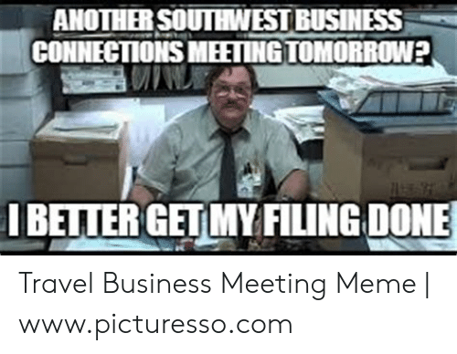 Meeting Meme: ANOTHER SOUTHWEST BUSINESS  CONNECTIONSMEETINGTOMORROWE  I BETTERGETMY FILING DONE Travel Business Meeting Meme   www.picturesso.com