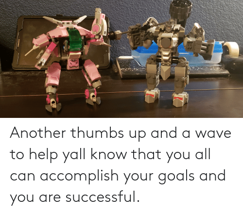 And You Are: Another thumbs up and a wave to help yall know that you all can accomplish your goals and you are successful.