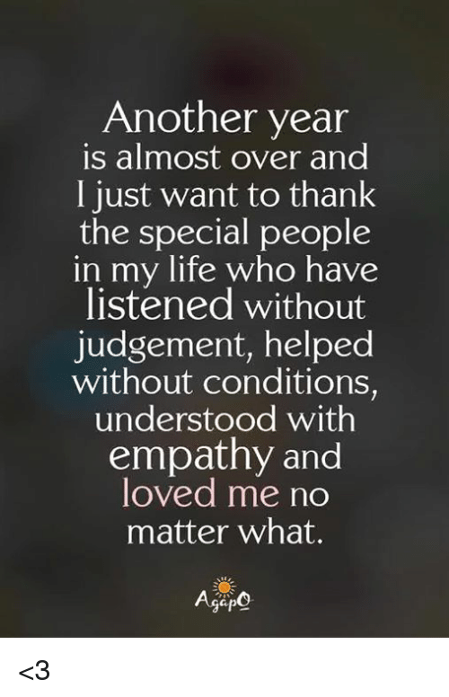 Empathy: Another year  is almost over and  I just want to thank  the special people  in  my life who have  listened without  judgement, helped  without conditions,  understood with  empathy and  loved me no  matter what. <3
