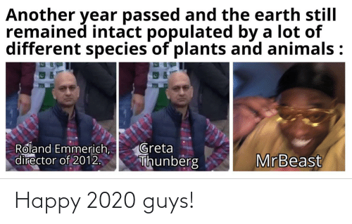 Populated: Another year passed and the earth still  remained intact populated by a lot of  different species of plants and animals :  Roland Emmerich,  director of 2012.  Greta  Thunberg  MrBeast Happy 2020 guys!