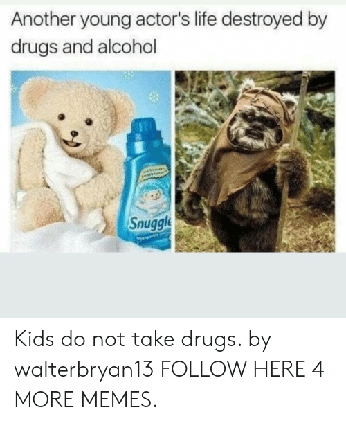 Drugs And Alcohol: Another young actor's life destroyed by  drugs and alcohol  Snuggl Kids do not take drugs. by walterbryan13 FOLLOW HERE 4 MORE MEMES.