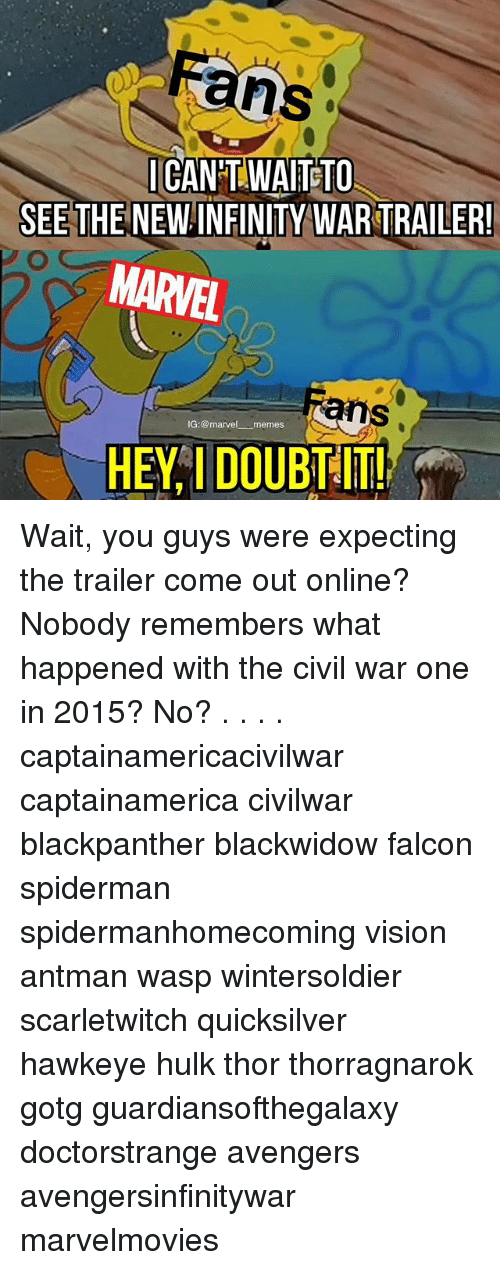 Anses: ans  CANT WAITETO  SEE THE NEW INFINITY WAR TRAILER  MARVEL  ans  IG:@marvel memes  HEY I DOUBT !! Wait, you guys were expecting the trailer come out online? Nobody remembers what happened with the civil war one in 2015? No? . . . . captainamericacivilwar captainamerica civilwar blackpanther blackwidow falcon spiderman spidermanhomecoming vision antman wasp wintersoldier scarletwitch quicksilver hawkeye hulk thor thorragnarok gotg guardiansofthegalaxy doctorstrange avengers avengersinfinitywar marvelmovies