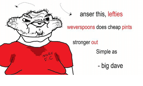 Dank Memes, Simple, and Big: anser this, lefties  weverspoons does cheap pints  stronger out  NORF  F.C  Simple as  big dave