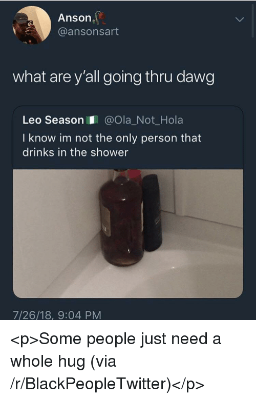 Leo Season: Anson  @ansonsart  what are y'all going thru dawg  Leo Season@Ola_Not_Hola  I know im not the only person that  drinks in the shower  7/26/18, 9:04 PM <p>Some people just need a whole hug (via /r/BlackPeopleTwitter)</p>
