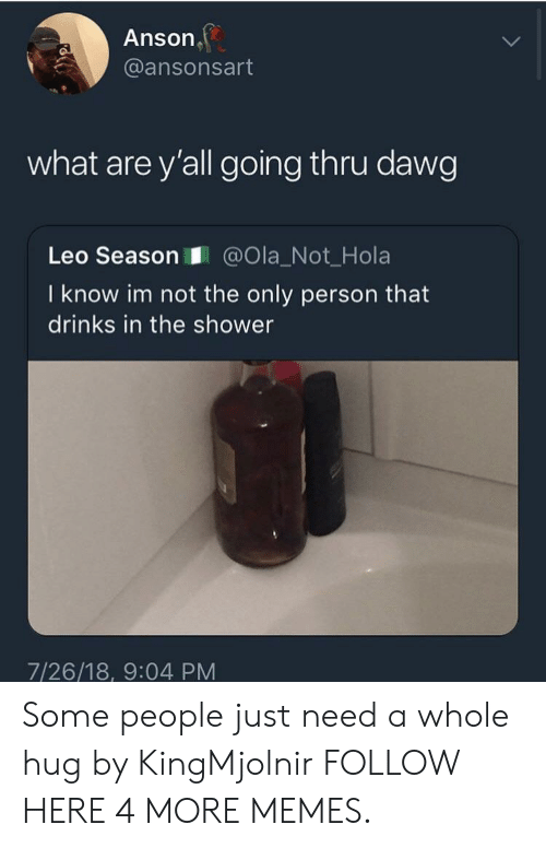 Leos: Anson  @ansonsart  what are y'all going thru dawg  Leo Season@Ola_Not_Hola  I know im not the only person that  drinks in the shower  7/26/18, 9:04 PM Some people just need a whole hug by KingMjolnir FOLLOW HERE 4 MORE MEMES.