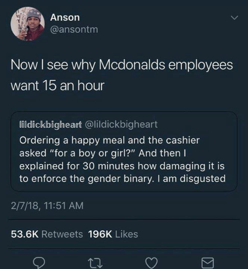 """Boy Or Girl: Anson  @ansontm  Now I see why Mcdonalds employees  want 1b an hour  lildickbigheart @lildickbigheart  Ordering a happy meal and the cashier  asked """"for a boy or girl?"""" And then I  explained for 30 minutes how damaging it is  to enforce the gender binary. I am disgusted  2/7/18, 11:51 AM  53.6K Retweets 196K Likes"""