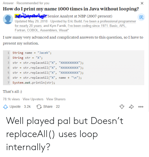 """Looping: Answer Recommended for you  How do I print my name 1000 times in Java without looping?  X  Senior Analyst at NBP (2007-present)  Updated May 29, 2018 - Upvoted by Eric Budd, I've been a professional programmer  for nearly 20 years. and Kym Farnik, I've been coding since 1971. Basic, APL  Fortran, COBOL, Assemblers, Visual  I saw many very advanced and complicated answers to this question, so I have to  present my solution  1 String name  """"Jacek"""";  2 String str  """"X""""  str.replaceAll(""""X"""", """"XXxXxxxxxx"""")  str.replaceAll(""""X"""", """"XXxXxxxxxx"""")  str  4  str  str.replaceAll(""""X"""", """"XXXXxxxxx"""");  str  str.replaceAll(""""x"""",  """"\n"""");  6  str  name +  7 System.out.println (str);  That's all  78.1k views - View Upvoters View Sharers  Share 22  Upvote 3.2k  000 Well played pal but Doesn't replaceAll() uses loop internally?"""