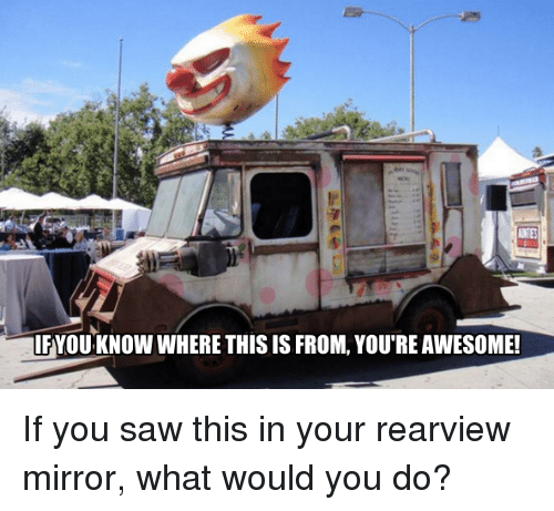 Memes, Saw, and Mirror: ANTE  IFYOU KNOW WHERE THIS IS FROM, YOU'RE AWESOME! If you saw this in your rearview mirror, what would you do?