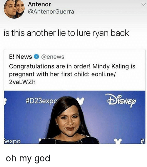 God, Memes, and News: Antenor  @AntenorGuerra  is this another lie to lure ryan back  E! News@enews  Congratulations are in order! Mindy Kaling is  pregnant with her first child: eonli.ne/  2vaLWZh  #D23expc  ISNE  @必 oh my god