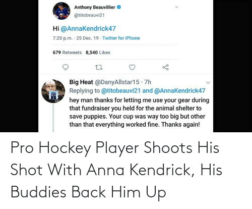 anna kendrick: Anthony Beauvillier  @titobeauvi21  Hi @AnnaKendrick47  7:20 p.m. 25 Dec. 19 · Twitter for iPhone  679 Retweets 8,540 Likes  Big Heat @DanyAllstar15 · 7h  Replying to @titobeauvi21 and @Annakendrick47  hey man thanks for letting me use your gear during  that fundraiser you held for the animal shelter to  save puppies. Your cup was way too big but other  than that everything worked fine. Thanks again! Pro Hockey Player Shoots His Shot With Anna Kendrick, His Buddies Back Him Up