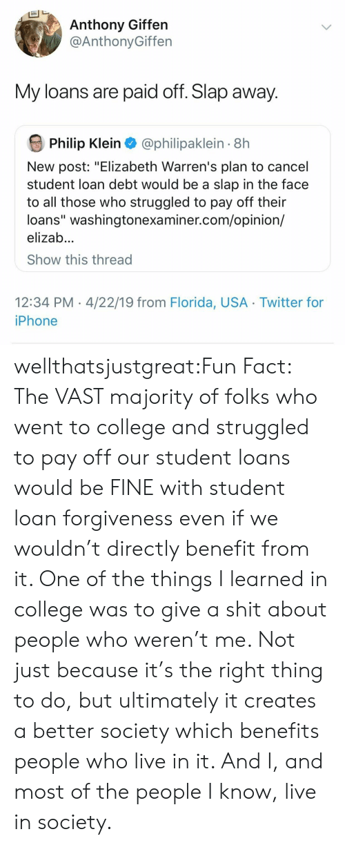 """College, Iphone, and Shit: Anthony Giffen  @AnthonyGiffen  My loans are paid off. Slap away.  Philip Klein  @philipaklein 8h  New post: """"Elizabeth Warren's plan to cancel  student loan debt would be a slap in the face  to all those who struggled to pay off their  loans"""" washingtonexaminer.com/opinion/  elizab...  Show this thread  12:34 PM 4/22/19 from Florida, USA Twitter for  iPhone wellthatsjustgreat:Fun Fact: The VAST majority of folks who went to college and struggled to pay off our student loans would be FINE with student loan forgiveness even if we wouldn't directly benefit from it.  One of the things I learned in college was to give a shit about people who weren't me. Not just because it's the right thing to do, but ultimately it creates a better society which benefits people who live in it.  And I, and most of the people I know, live in society."""
