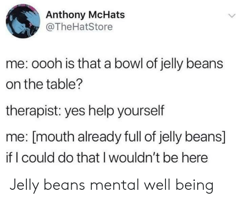 Help, Bowl, and Yes: Anthony McHats  @TheHatStore  me: oooh is that a bowl of jelly beans  on the table?  therapist: yes help yourself  me: [mouth already full of jelly beans]  if I could do that I wouldn't be here Jelly beans mental well being