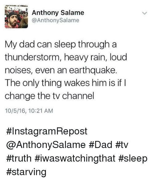 tv channel: @Anthony Salame  My dad can sleep through a  thunderstorm, heavy rain, loud  noises, even an earthquake.  The only thing wakes him is if I  change the tv channel  10/5/16, 10:21 AM #InstagramRepost @AnthonySalame  #Dad #tv #truth #iwaswatchingthat #sleep #starving
