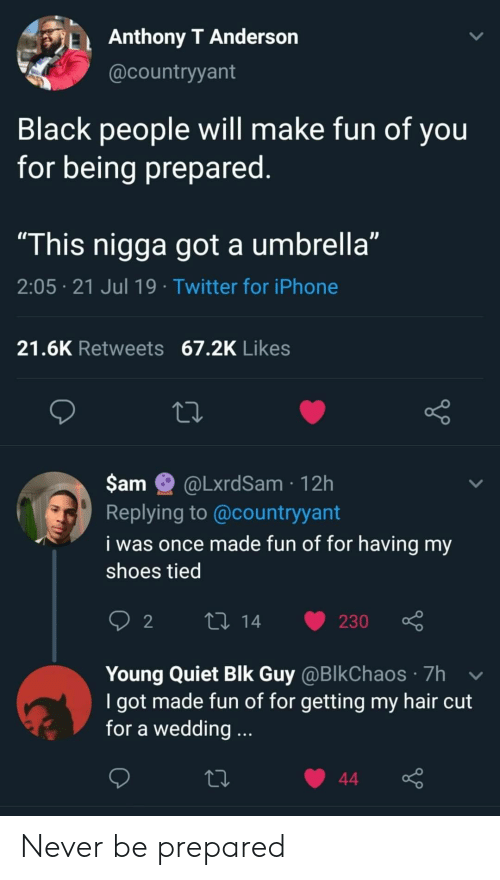 "Iphone, Shoes, and Twitter: Anthony T Anderson  @countryyant  Black people will make fun of you  for being prepared.  ""This nigga got a umbrella""  2:05 21 Jul 19 Twitter for iPhone  21.6K Retweets 67.2K Likes  $am  @LxrdSam 12h  Replying to @countryyant  i was once made fun of for having my  shoes tied  L 14  2  230  Young Quiet Blk Guy @BlkChaos 7h  I got made fun of for getting my hair cut  for a wedding...  44 Never be prepared"