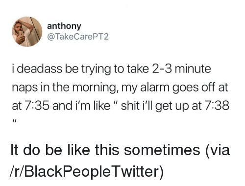 "At-At, Be Like, and Blackpeopletwitter: anthony  @TakeCarePT2  i deadass be trying to take 2-3 minute  naps in the morning, my alarm goes off at  at 7:35 and i'm like "" shit i'll get up at 7:38 It do be like this sometimes (via /r/BlackPeopleTwitter)"