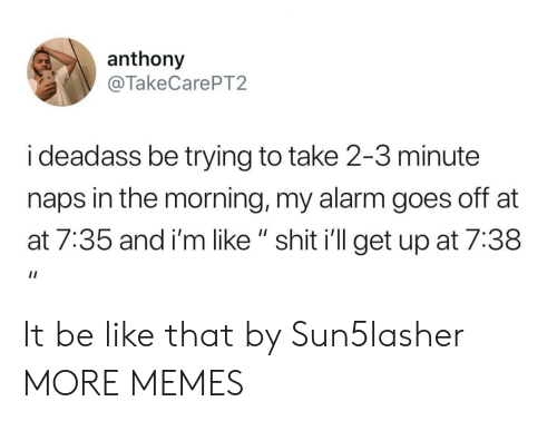 """Naps: anthony  @TakeCarePT2  i deadass be trying to take 2-3 minute  naps in the morning, my alarm goes off at  at 7:35 and i'm like """" shit i'll get up at 7:38 It be like that by Sun5lasher MORE MEMES"""