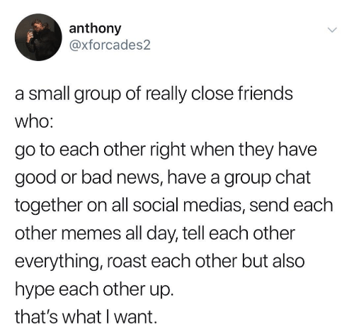 Bad, Friends, and Group Chat: anthony  @xforcades2  a small group of really close friends  Who:  go to each other right when they have  good or bad news, have a group chat  together on all social medias, send each  other memes all day, tell each other  everything, roast each other but also  hype each other up.  that's what I want.