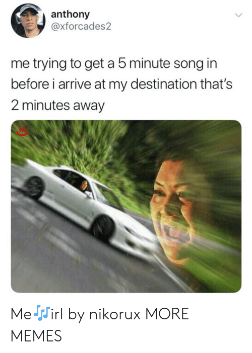 Dank, Memes, and Target: anthony  @xforcades2  me trying to get a 5 minute song in  before i arrive at my destination that's  2 minutes away Me🎶irl by nikorux MORE MEMES
