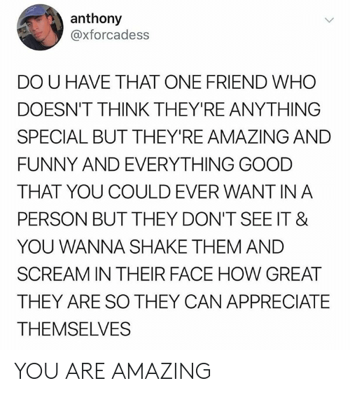 And Funny: anthony  @xforcadess  DO U HAVE THAT ONE FRIEND WHO  DOESN'T THINK THEY'RE ANYTHING  SPECIAL BUT THEY'RE AMAZING AND  FUNNY AND EVERYTHING GOOD  THAT YOU COULD EVER WANT IN A  PERSON BUT THEY DON'T SEE IT &  YOU WANNA SHAKE THEM AND  SCREAM IN THEIR FACE HOW GREAT  THEY ARE SO THEY CAN APPRECIATE  THEMSELVES YOU ARE AMAZING