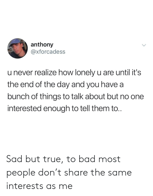 Bad, True, and Sad: anthony  @xforcadess  u never realize how lonely u are until it's  the end of the day and you have a  bunch of things to talk about but no one  interested enough to tell them to. Sad but true, to bad most people don't share the same interests as me