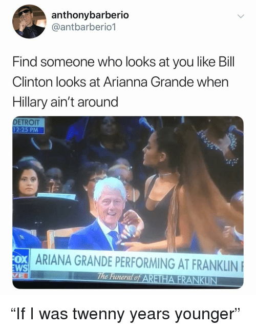 """Ariana Grande, Bill Clinton, and Detroit: anthonybarberio  @antbarberio1  Find someone who looks at you like Bill  Clinton looks at Arianna Grande when  Hillary ain't around  DETROIT  12:25 PM  ARIANA GRANDE PERFORMING AT FRANKLIN  WS  c Funeral o """"If I was twenny years younger"""""""