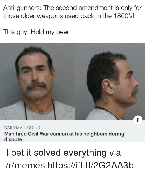 hold my beer: Anti-gunners: The second amendment is only for  those older weapons used back in the 1800's!  This guy: Hold my beer  DAILYMAIL CO.UK  Man fired Civil War cannon at his neighbors during  dispute I bet it solved everything via /r/memes https://ift.tt/2G2AA3b