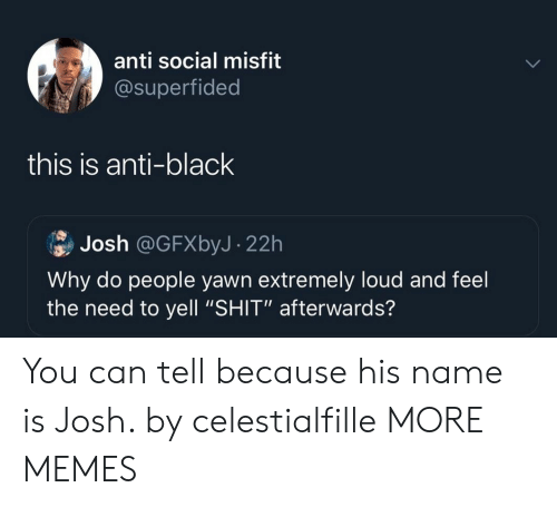 """Dank, Memes, and Shit: anti social misfit  @superfided  this is anti-black  Josh @GFXbyJ- 22h  Why do people yawn extremely loud and feel  the need to yell """"SHIT"""" afterwards? You can tell because his name is Josh. by celestialfille MORE MEMES"""