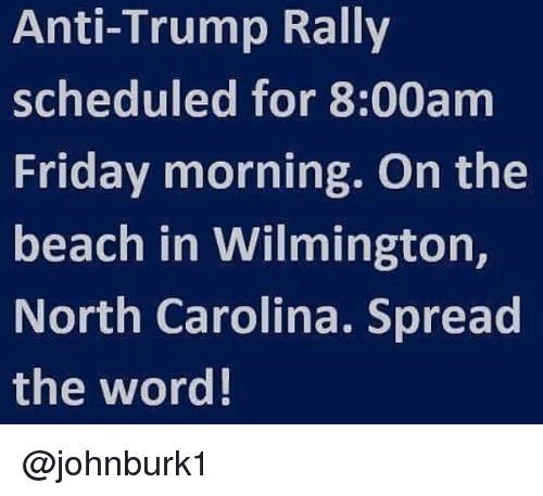 Friday, Memes, and Beach: Anti-Trump Rally  scheduled for 8:00am  Friday morning. On the  beach in Wilmington,  North Carolina. Spread  the word! @johnburk1