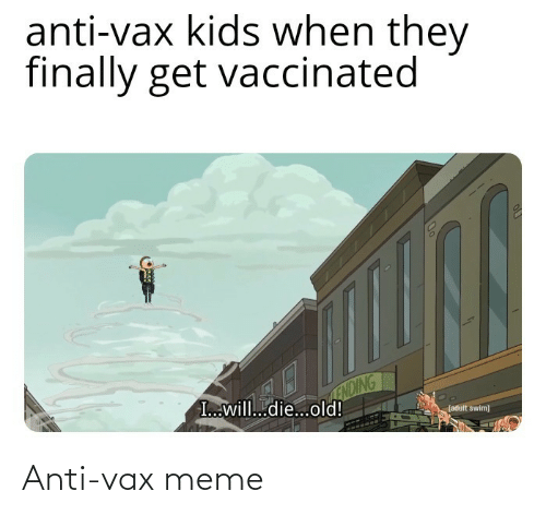 When They: anti-vax kids when they  finally get vaccinated  ENDING  I...will...die...old!  (adult swim) Anti-vax meme