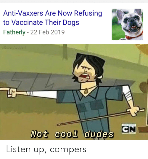 not cool: Anti-Vaxxers Are Now Refusing  to Vaccinate Their Dogs  Fatherly 22 Feb 2019  EXpertAccident  CN  Not cool dudes Listen up, campers