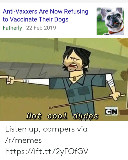 not cool: Anti-Vaxxers Are Now Refusing  to Vaccinate Their Dogs  Fatherly 22 Feb 2019  EXpertAccident  CN  Not cool dudes Listen up, campers via /r/memes https://ift.tt/2yFOfGV