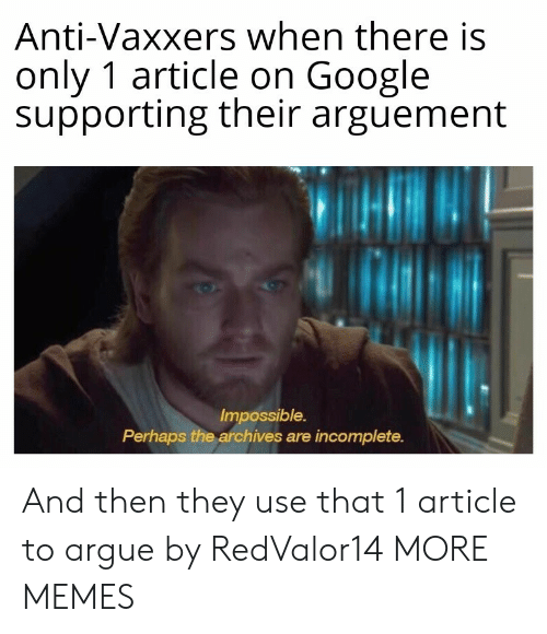 article: Anti-Vaxxers when there is  only 1 article on Google  supporting their arguement  Impossible.  Perhaps the archives are incomplete. And then they use that 1 article to argue by RedValor14 MORE MEMES