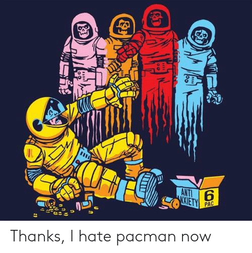 Pacman, Anti, and Pac: ANTI  XIETY  PAC Thanks, I hate pacman now