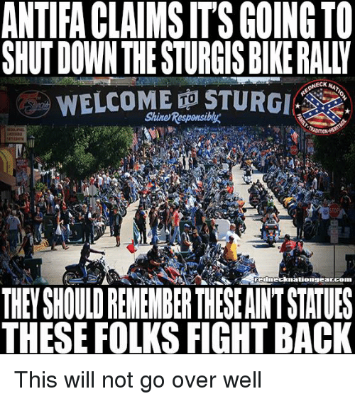 Biking: ANTIFA CLAIMS IT'S GOING TO  SHUT DOWN THE STURGIS BIKE RALLY  WELCOME ㊥STURGI  Shine Responsiby  TO  rednecknationsearconn  THEY SHOULD RENEMBER THESE AINT STATUES  THESE FOLKS FIGHT BACK This will not go over well