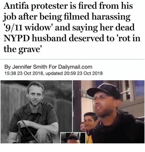 Nypd: Antifa protester is fired from his  job after being filmed harassing  '9/11 widow' and saying her dead  NYPD husband deserved to 'rot in  the grave'  By Jennifer Smith For Dailymail.com  15:38 23 Oct 2018, updated 20:59 23 Oct 2018