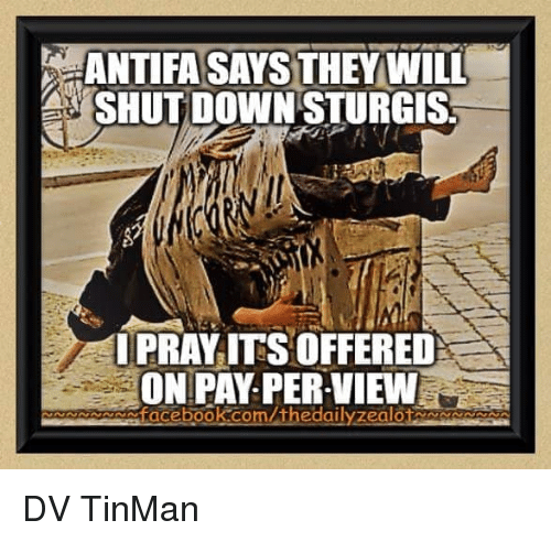 Facebook, Memes, and facebook.com: ANTIFA SAYS THEYWILL  SHUT DOWN STURGIS  IPRAY ITS OFFERED  ON PAY PER-VIEW  facebook.com/thedailyzea  lot  NNNNN DV TinMan