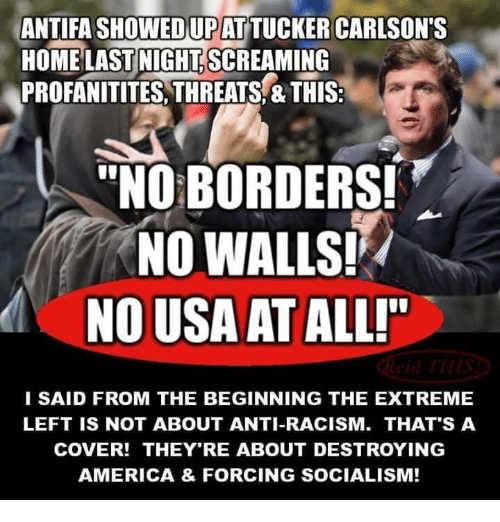 """America, Memes, and Racism: ANTIFA SHOWEDUPAT TUCKER CARLSON'S  HOME LAST NIGHT.SCREAMING  PROFANITITES, THREATS,&THIS:  """"NO BORDERS!  NO WALLS!  NO USA AT ALLI""""  I SAID FROM THE BEGINNING THE EXTREME  LEFT IS NOT ABOUT ANTI-RACISM. THAT'S A  COVER! THEY'RE ABOUT DESTROYING  AMERICA & FORCING SOCIALISM!"""