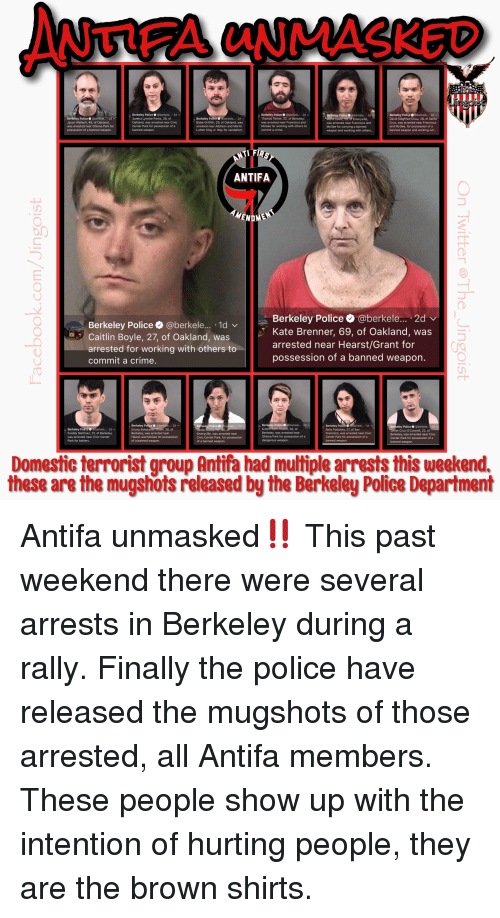 Crime, Martin, and Martin Luther King Jr.: ANTIFA UNMASKED  Berkeley Police @berkele... .2d v  Sarena Lynette Perez, 39, of  Oakland, was arrested near Civic  Center Park for possession of a  banned weapon.  Berkeley Police @berkele. 2d  Thomas Parker, 22, of Berkeley  was arrested near Francisco and  McGee for working with others to  commit a crime.  Berkeley Police @berkele... 2d v  David Siegfried Chou, 26, of Santa  Cruz, was arrested near Francisco  and McGee, for possession of a  banned weapon and working wit...  Berkeley Police  @berkele... 2d  Berkeley Police @berkete... 2d  Jason Wallach, 49, of Oakland  was arrested near Ohlone Park for  possession of a banned weapon.  Berkeley Police  Blake Griffith, 29, of Oakland, was  arrested near Addison and Martin  Luther King Jr. Way for vandalism.  was arrested near Francisco and  McGee for carrying a banned  weapon and working with others...  ANTIFA  NDME  Berkeley Police @berkele... 1d v  Caitlin Boyle, 27, of Oakland, was  arrested for working with others to  commit a crime.  Berkeley Police@berkele... 2d  Kate Brenner, 69, of Oakland, was  arrested near Hearst/Grant for  possession of a banned weapon.  Berkeley Police Oeberkele.... 2d  Kristin Edith Koster, 50, of  Berkeley, was arrested near  Ohlone Park for possession of a  dangerous weapon.  Berkeley Police o  2d  Berkeley Police @be  Berkeley Police @berkele... 2d v  Freddy Martinez, 31, of Berkeley  was arrested near Civic Center  Park for battery  28, of  Berkeley, was arrested near  Hearst and McGee for possession  of a banned weapon.  Emeryville, was arrested near  Civic Center Park, for possession  of a banned weapon.  Bella Podolsky, 27, of San  Francisco, was arrested near Civic  Center Park for possession of a  banned weapon.  ier Cruz-O'Connell, 22, of  Berkeley, was arrested near Civic  Center Park for possession of a  banned weapon.  Domestic terrorist group Antifa had multiple arrests this weekend.  these are the mugshots released by the Berkeley Police Department