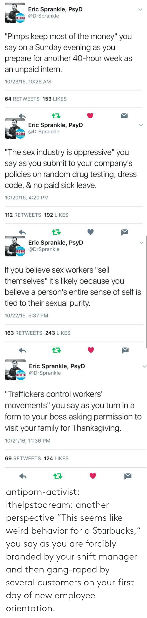"Employee: antiporn-activist:  ithelpstodream: another perspective ""This seems like weird behavior for a Starbucks,"" you say as you are forcibly branded by your shift manager and then gang-raped by several customers on your first day of new employee orientation."