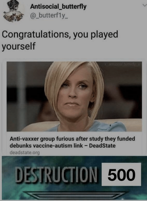 Congratulations you played yourself: Antisocial_butterfly  @_butterfly-  Congratulations, you played  yourself  Anti-vaxxer group furious after study they funded  debunks vaccine-autism link - DeadState  deadstate.org  DESTRUCTION  500