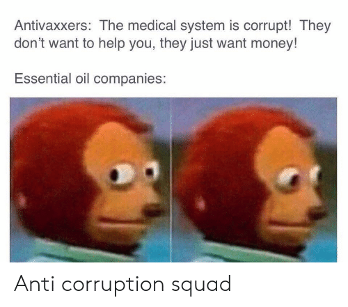 Money, Squad, and Help: Antivaxxers: The medical system is corrupt! They  don't want to help you, they just want money!  Essential oil companies: Anti corruption squad