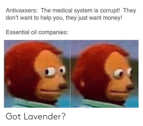 Corrupt: Antivaxxers: The medical system is corrupt! They  don't want to help you, they just want money!  Essential oil companies: Got Lavender?