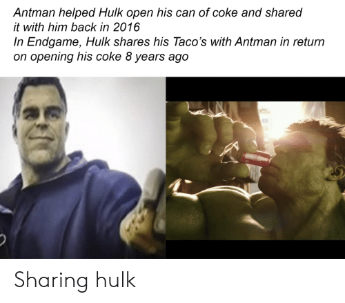 Hulk, Antman, and Back: Antman helped Hulk open his can of coke and shared  it with him back in 2016  In Endgame, Hulk shares his Taco's with Antman in return  on opening his coke 8 years ago Sharing hulk