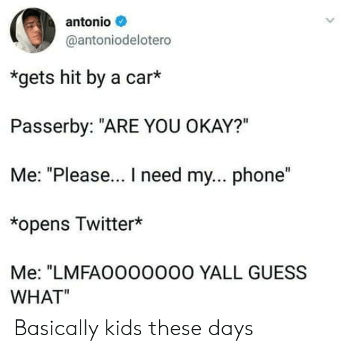 """Phone, Twitter, and Guess: antonio  @antoniodelotero  *gets hit by a car*  Passerby: """"ARE YOU OKAY?""""  Me: """"Please... I need my... phone""""  *opens Twitter*  Me: """"LMFAO000O00 YALL GUESS  WHAT"""" Basically kids these days"""