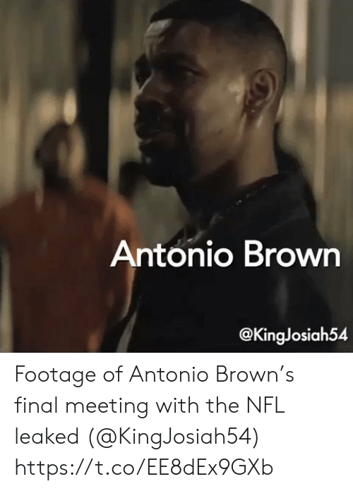 Antonio: Antonio Brown  @KingJosiah54 Footage of Antonio Brown's final meeting with the NFL leaked (@KingJosiah54) https://t.co/EE8dEx9GXb
