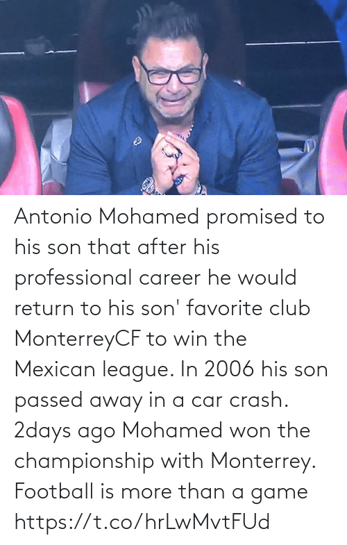 professional: Antonio Mohamed promised to his son that after his professional career he would return to his son' favorite club MonterreyCF to win the Mexican league. In 2006 his son passed away in a car crash. 2days ago Mohamed won the championship with Monterrey.  Football is more than a game https://t.co/hrLwMvtFUd
