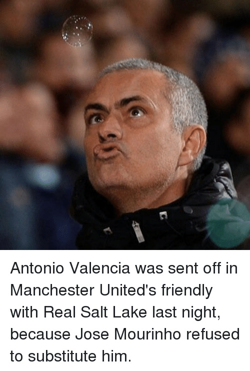 Memes, Manchester, and José Mourinho: Antonio Valencia was sent off in Manchester United's friendly with Real Salt Lake last night, because Jose Mourinho refused to substitute him.