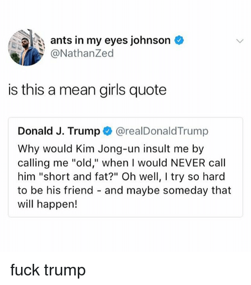 "Girls, Kim Jong-Un, and Fuck: ants in my eyes johnson  @NathanZed  is this a mean girls quote  Donald J. Trump @realDonaldTrump  Why would Kim Jong-un insult me by  calling me ""old,"" when I would NEVER call  him ""short and fat?"" Oh well, I try so hard  to be his friend - and maybe someday that  will happen! fuck trump"